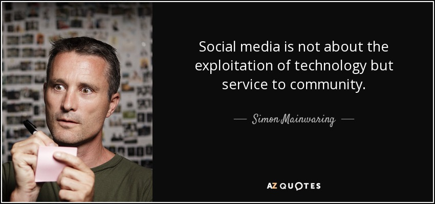 Social media is not about the exploitation of technology but service to community. - Simon Mainwaring