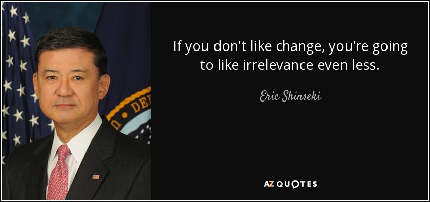 If you don't like change, you're going to like irrelevance even less. - Eric Shinseki