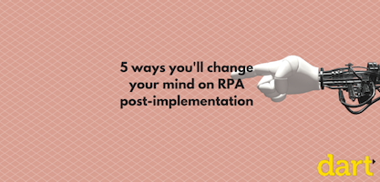 5 ways you'll change your mind on Robotics Process Automation (RPA) after implementing it